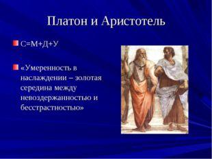 Платон и Аристотель С=М+Д+У «Умеренность в наслаждении – золотая середина меж