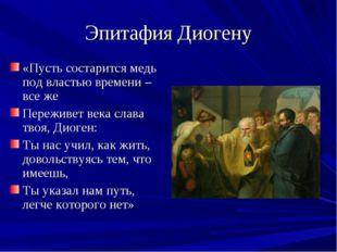 Эпитафия Диогену «Пусть состарится медь под властью времени – все же Переживе