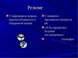 Резюме У киренаиков мораль приспосабливается к обыденной жизни У киников – пр