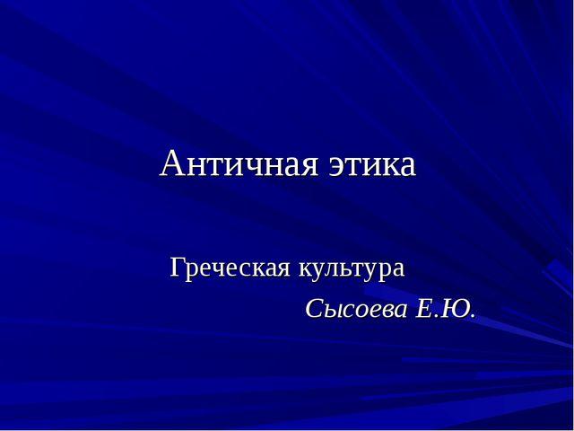Античная этика Греческая культура Сысоева Е.Ю.