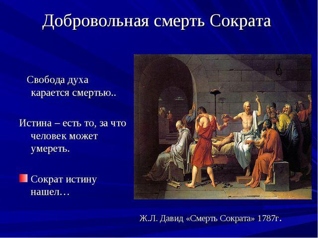 Добровольная смерть Сократа Свобода духа карается смертью.. Истина – есть то,...