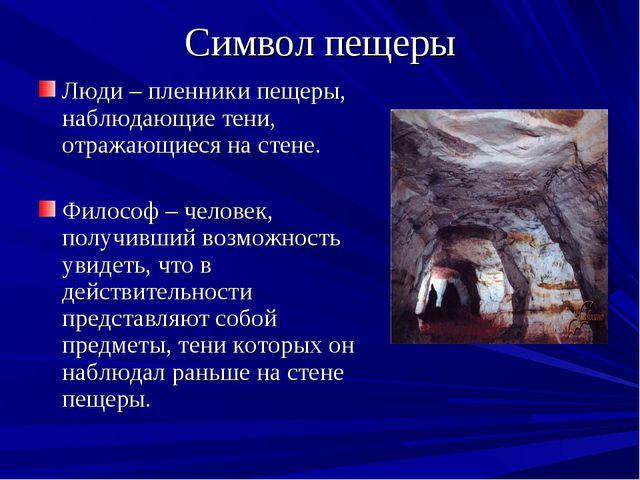 Символ пещеры Люди – пленники пещеры, наблюдающие тени, отражающиеся на стене...
