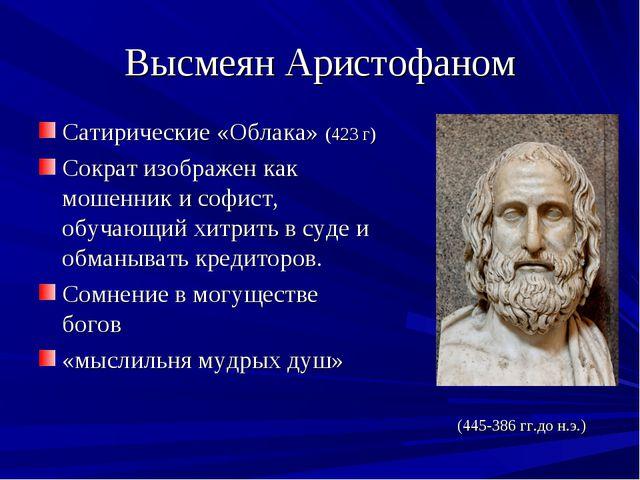Высмеян Аристофаном Сатирические «Облака» (423 г) Сократ изображен как мошенн...
