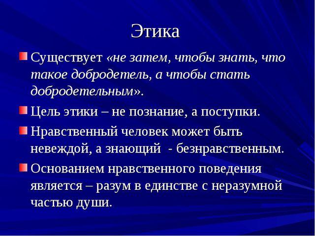 Этика Существует «не затем, чтобы знать, что такое добродетель, а чтобы стать...