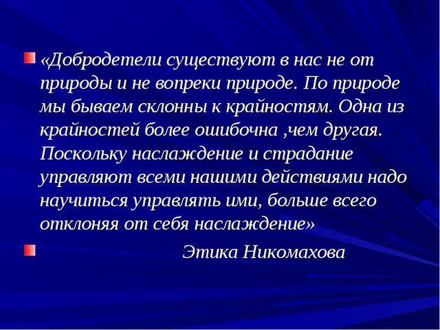 «Добродетели существуют в нас не от природы и не вопреки природе. По природе...