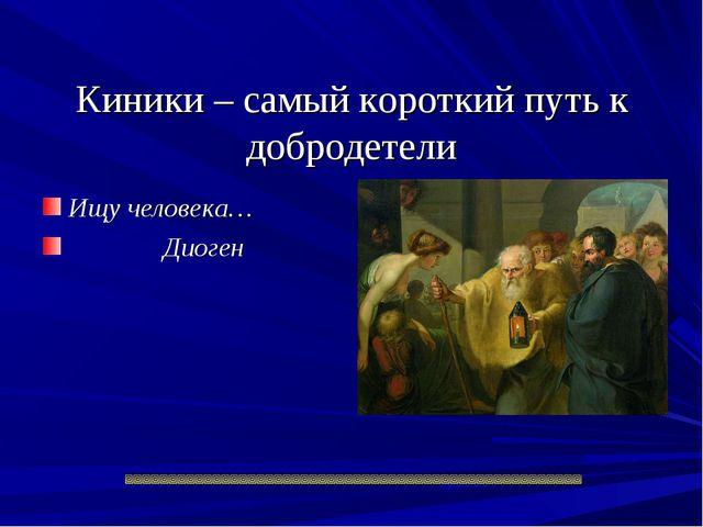 Киники – самый короткий путь к добродетели Ищу человека… Диоген