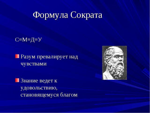 Формула Сократа С=М=Д=У Разум превалирует над чувствами Знание ведет к удовол...