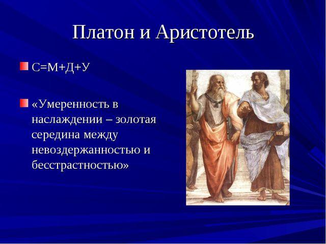 Платон и Аристотель С=М+Д+У «Умеренность в наслаждении – золотая середина меж...