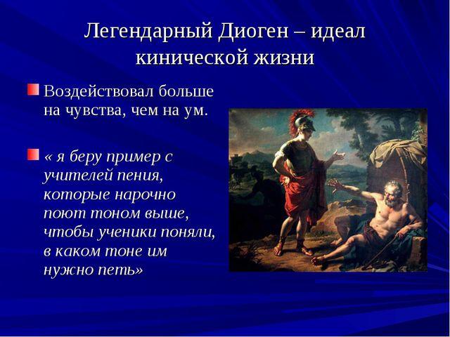 Легендарный Диоген – идеал кинической жизни Воздействовал больше на чувства,...
