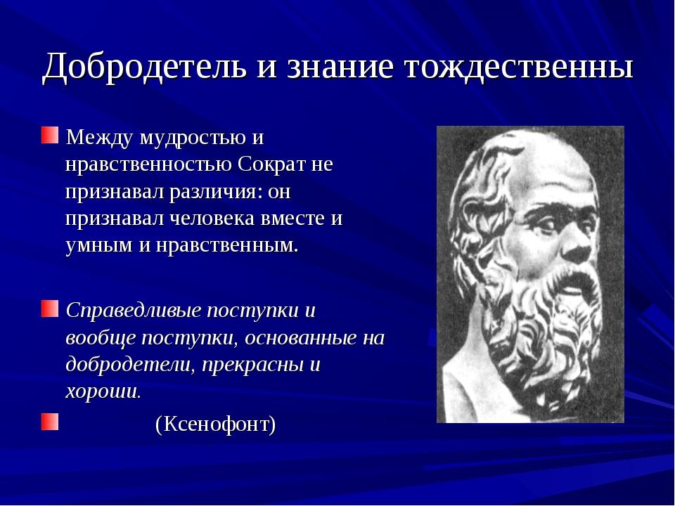 Добродетель и знание тождественны Между мудростью и нравственностью Сократ не...