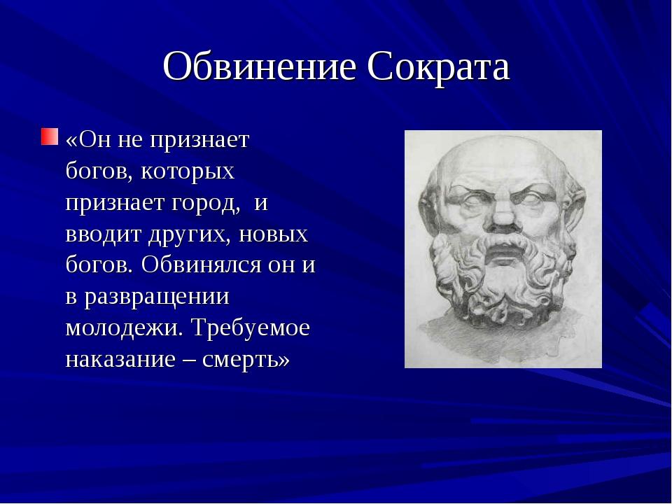 Обвинение Сократа «Он не признает богов, которых признает город, и вводит дру...