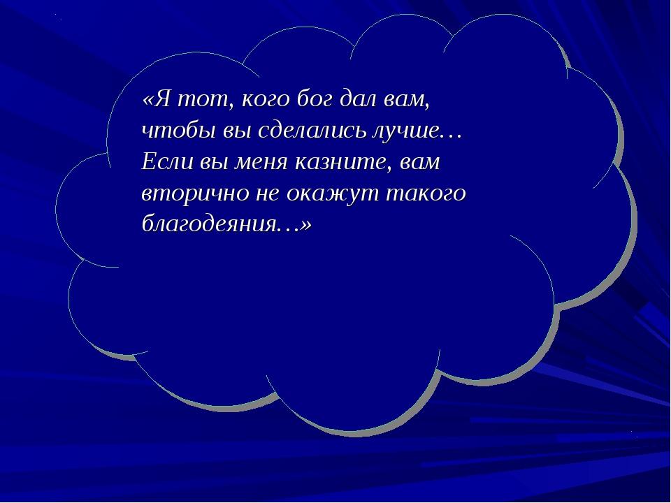 «Я тот, кого бог дал вам, чтобы вы сделались лучше… Если вы меня казните, вам...