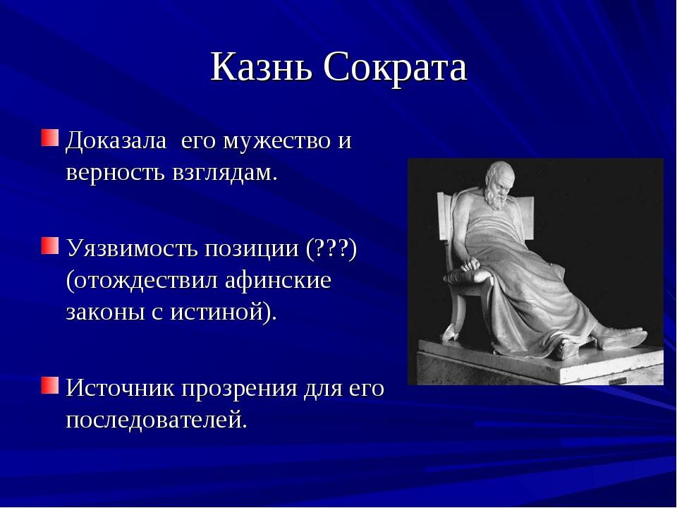 Казнь Сократа Доказала его мужество и верность взглядам. Уязвимость позиции (...