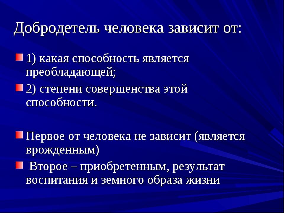 Добродетель человека зависит от: 1) какая способность является преобладающей;...