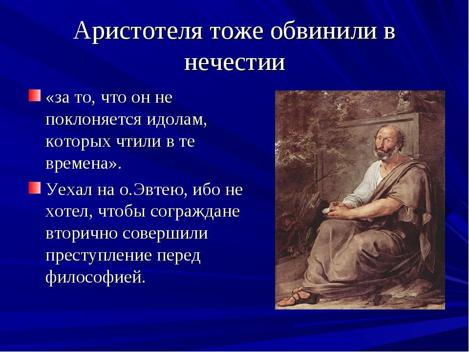 Аристотеля тоже обвинили в нечестии «за то, что он не поклоняется идолам, кот...