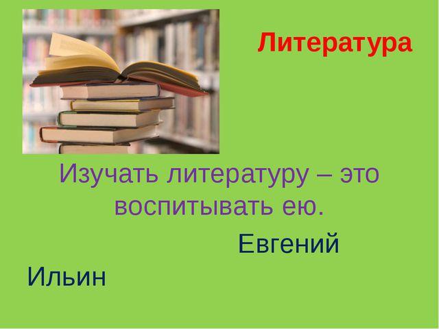 Литература Изучать литературу – это воспитывать ею. Евгений Ильин