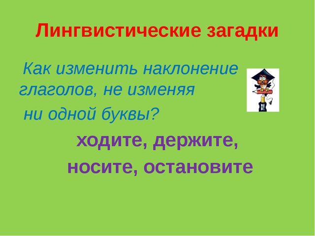 Лингвистические загадки Как изменить наклонение глаголов, не изменяя ни одной...