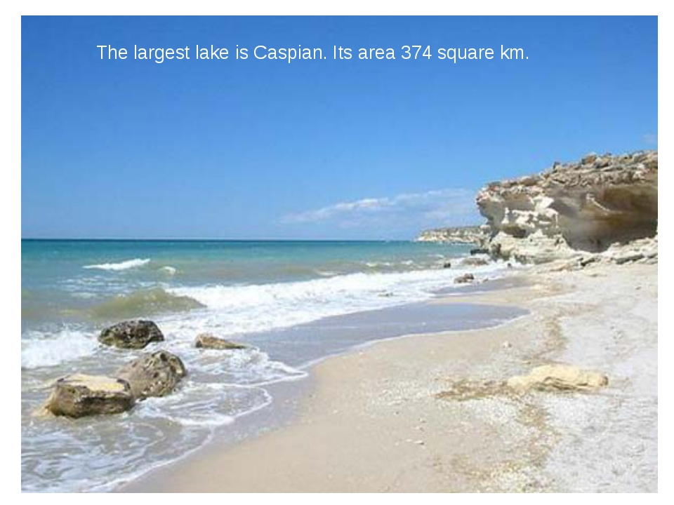 The largest lake is Caspian. Its area 374 square km.