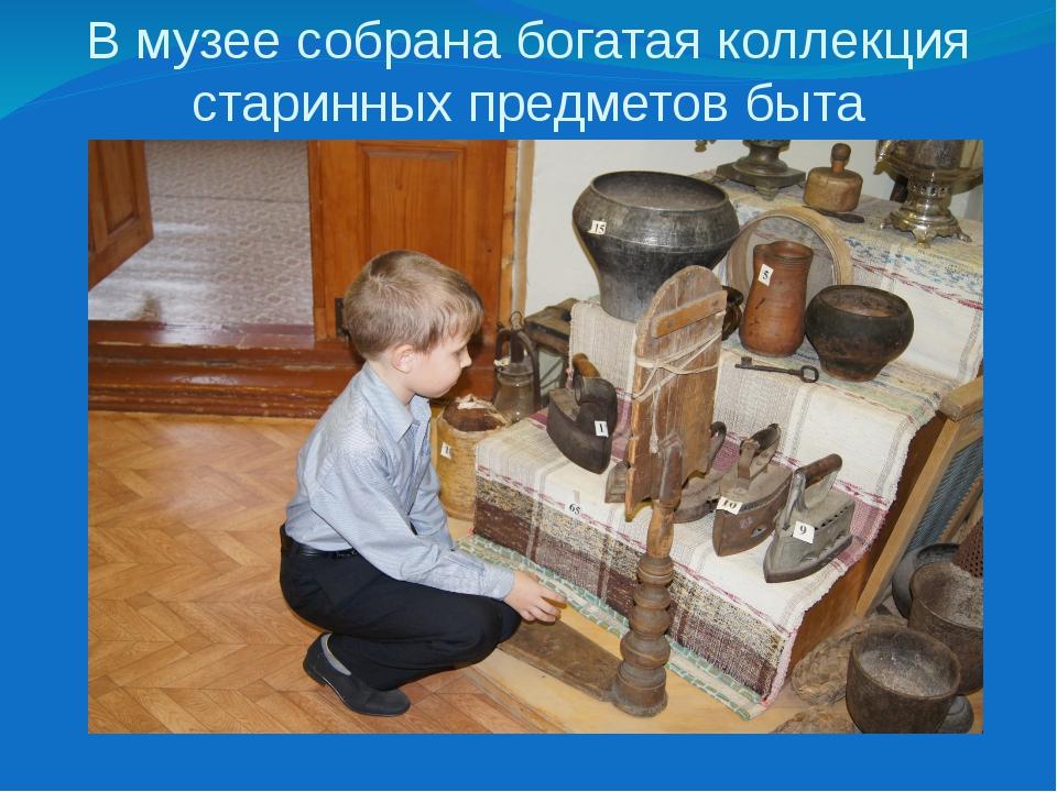В музее собрана богатая коллекция старинных предметов быта