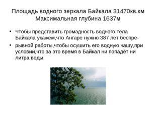 Площадь водного зеркала Байкала 31470кв.км Максимальная глубина 1637м Чтобы п