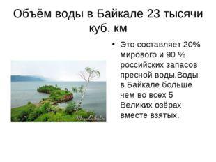 Объём воды в Байкале 23 тысячи куб. км Это составляет 20% мирового и 90 % рос