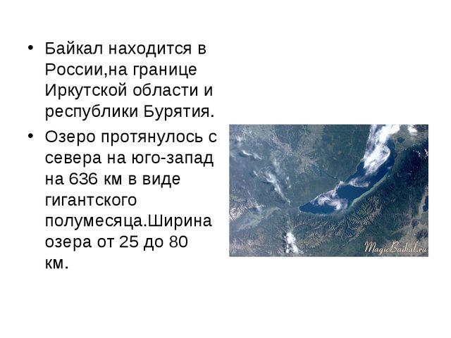 Байкал находится в России,на границе Иркутской области и республики Бурятия....