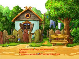Дидактическая игра «Деревенский дворик» с использованием ИКТ для детей 4-5 лет