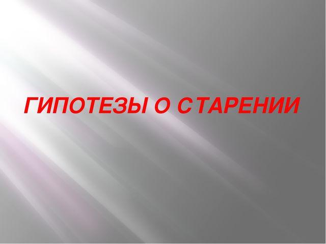 ГИПОТЕЗЫ О СТАРЕНИИ