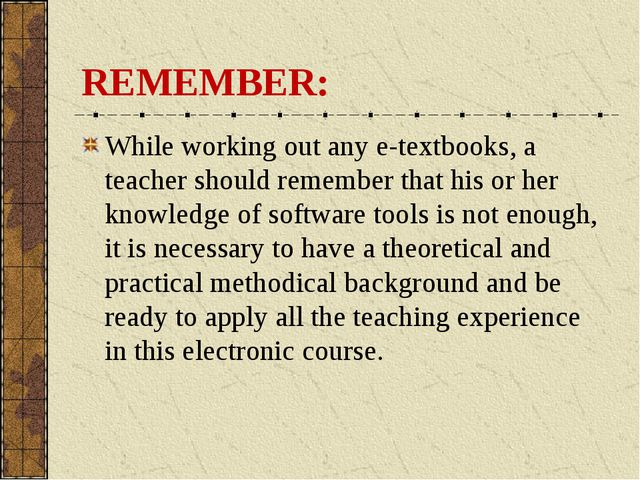 REMEMBER: While working out any e-textbooks, a teacher should remember that h...