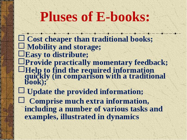 Pluses of E-books: Cost cheaper than traditional books; Mobility and storage...