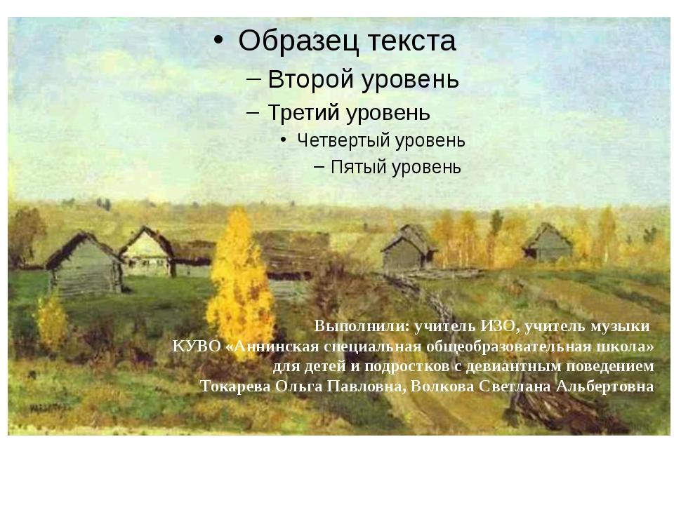 Выполнили: учитель ИЗО, учитель музыки КУВО «Аннинская специальная общеобраз...