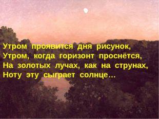 Утром проявится дня рисунок, Утром, когда горизонт проснётся, На золотых луча