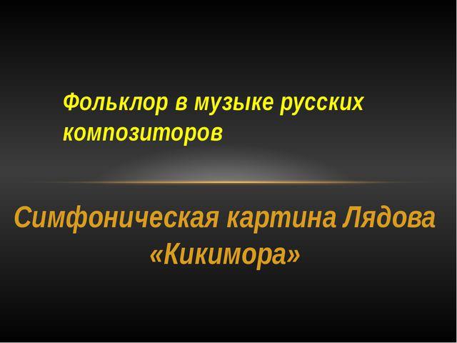 Фольклор в музыке русских композиторов Симфоническая картина Лядова «Кикимора»