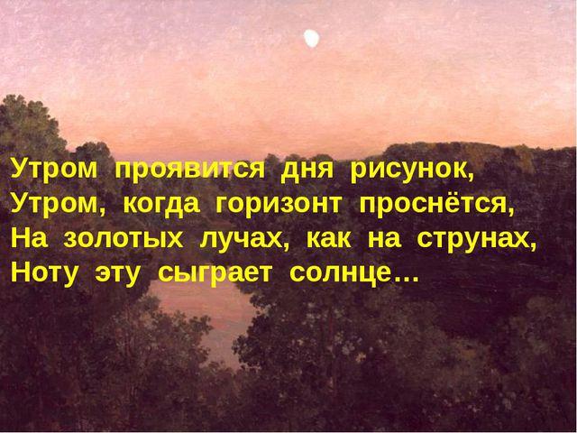 Утром проявится дня рисунок, Утром, когда горизонт проснётся, На золотых луча...