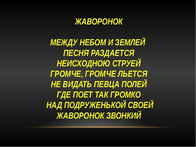 ЖАВОРОНОК МЕЖДУ НЕБОМ И ЗЕМЛЕЙ ПЕСНЯ РАЗДАЕТСЯ НЕИСХОДНОЮ СТРУЕЙ ГРОМЧЕ, ГРОМ...
