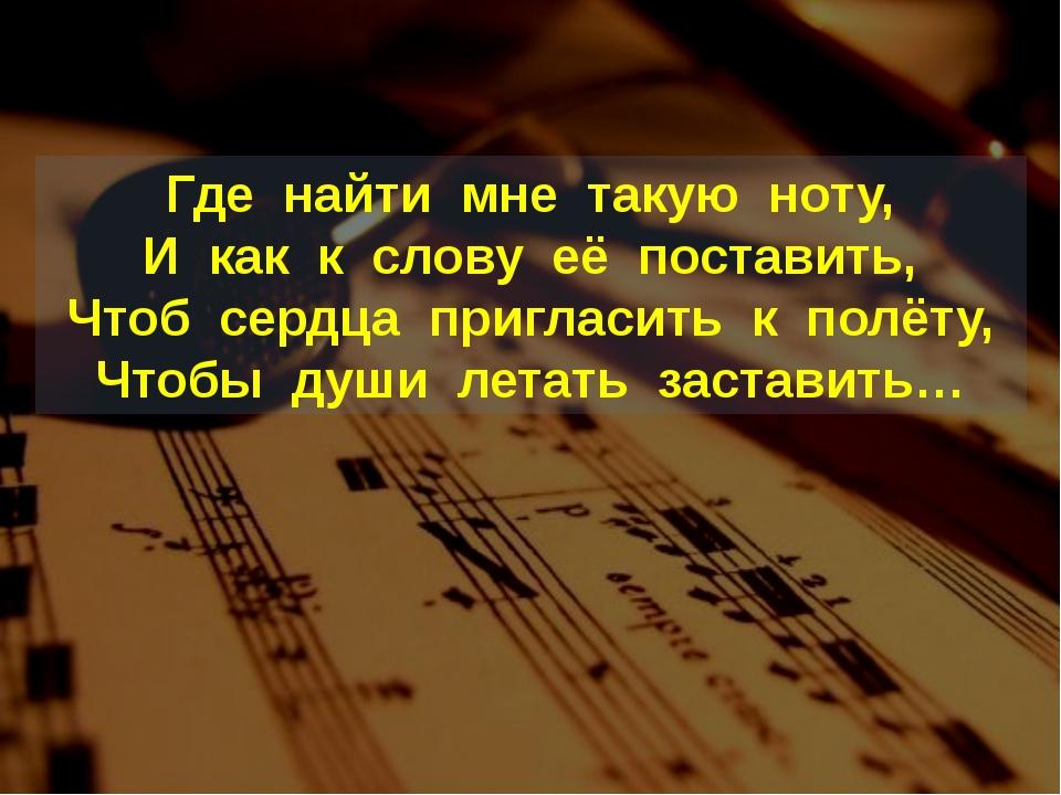 Где найти мне такую ноту, И как к слову её поставить, Чтоб сердца пригласить...
