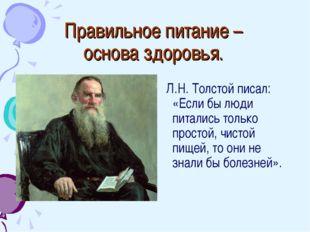 Правильное питание – основа здоровья. Л.Н. Толстой писал: «Если бы люди питал