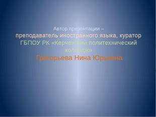 Автор презентации – преподаватель иностранного языка, куратор ГБПОУ РК «Керче