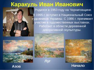 Каракуль Иван Иванович Родился в 1963 году на Черниговщине. В 1995 г. вступил