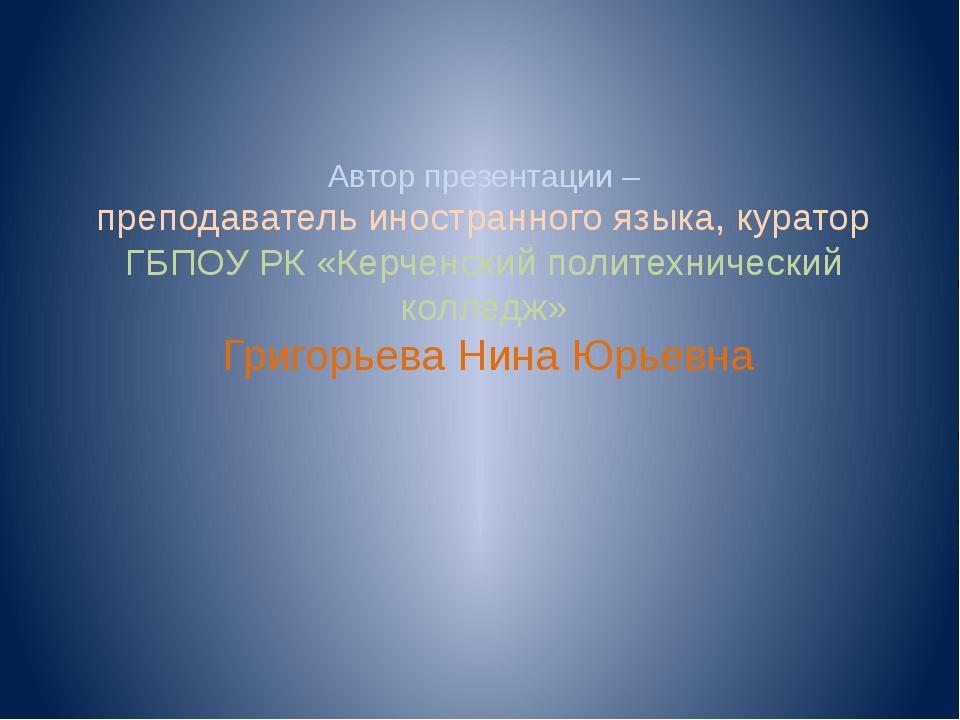 Автор презентации – преподаватель иностранного языка, куратор ГБПОУ РК «Керче...