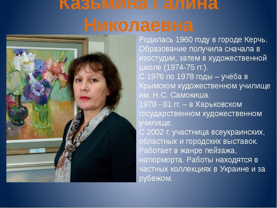 Казьмина Галина Николаевна Родилась 1960 году в городе Керчь. Образование пол...