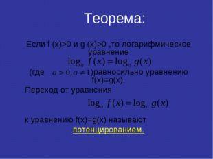 Теорема: Если f (x)>0 и g (x)>0 ,то логарифмическое уравнение (где )равносиль