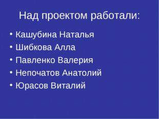 Над проектом работали: Кашубина Наталья Шибкова Алла Павленко Валерия Непочат