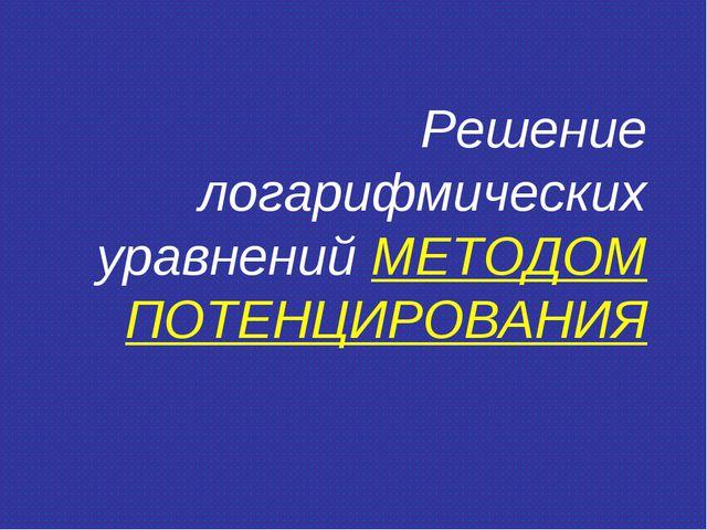 Решение логарифмических уравнений МЕТОДОМ ПОТЕНЦИРОВАНИЯ
