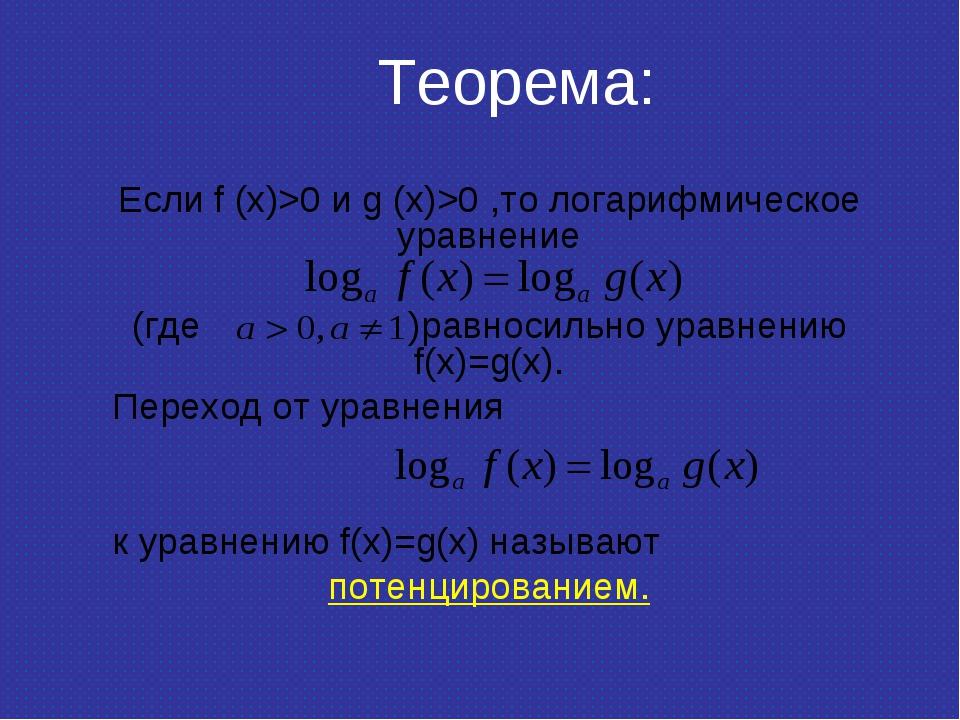 Теорема: Если f (x)>0 и g (x)>0 ,то логарифмическое уравнение (где )равносиль...
