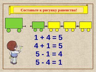 1 + 4 = 5 4 + 1 = 5 5 - 4 = 1 5 - 1 = 4 Составьте к рисунку равенства!