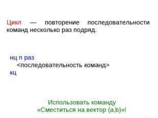 Цикл — повторение последовательности команд несколько раз подряд. нц n раз