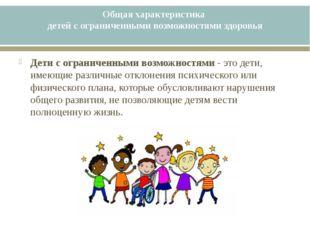Общая характеристика детей с ограниченными возможностями здоровья Дети с огра
