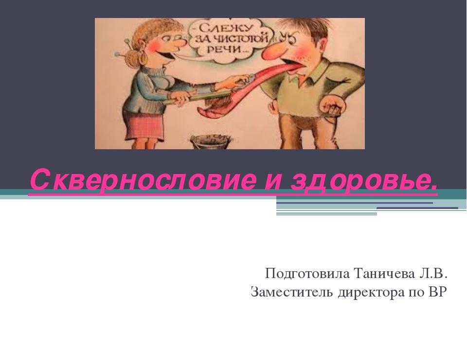 Сквернословие и здоровье. Подготовила Таничева Л.В. Заместитель директора по ВР