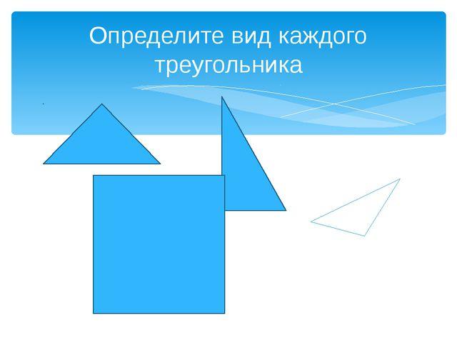 Определите вид каждого треугольника